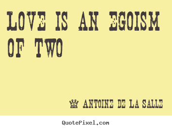 How to design picture quotes about love - Love is an egoism of two