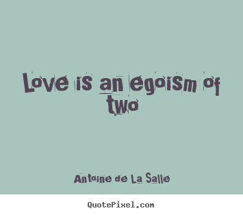How to make picture quote about love - Love is an egoism of two
