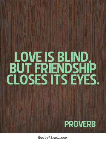 Proverb picture quotes - Love is blind, but friendship closes its eyes. - Love quote