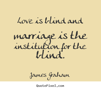 Love is blind and marriage is the institution for the blind. ""