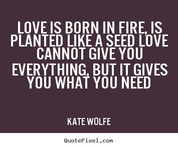How to make picture quotes about love - Love is born in fire, is planted like a seed love cannot..