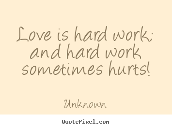 Unknown image quote - Love is hard work; and hard work ...