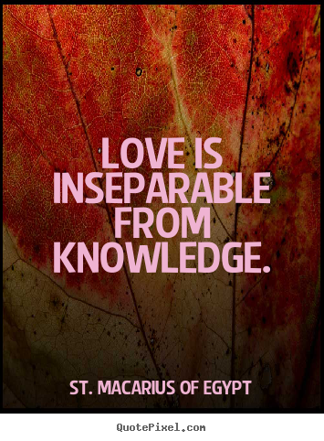 Sayings about love - Love is inseparable from knowledge.
