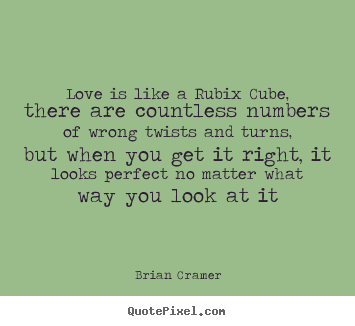Love is like a rubix cube, there are countless numbers of wrong twists.. Brian Cramer best love quote