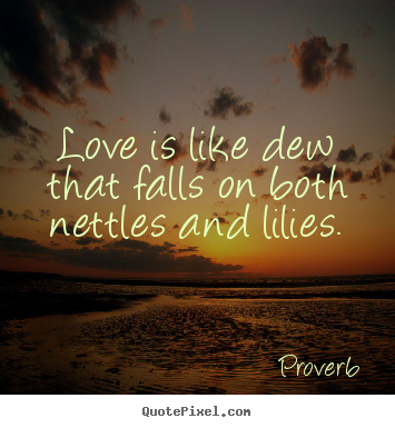 Design custom image quotes about love - Love is like dew that falls on both nettles and lilies.