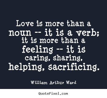 Love sayings - Love is more than a noun -- it is a verb; it..