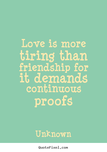 Love quotes - Love is more tiring than friendship for it demands continuous proofs