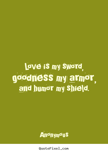 Love is my sword, goodness my armor, and humor.. Anonymous  love quote