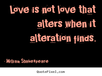 William Shakespeare picture sayings - Love is not love that alters when it alteration finds. - Love quotes