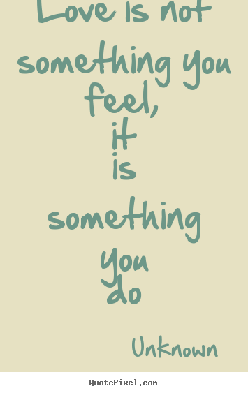 Unknown poster sayings - Love is not something you feel, it is something you do - Love quotes