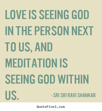 Quote about love - Love is seeing god in the person next to us, and meditation..