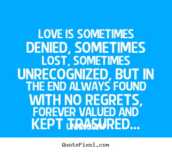 Love is sometimes denied, sometimes lost, sometimes unrecognized,.. Unknown popular love quotes