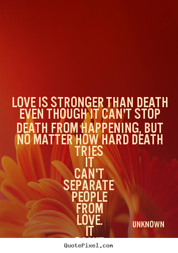 Love sayings - Love is stronger than death even though it can't..