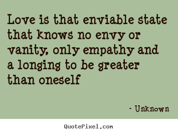 Love is that enviable state that knows no envy or vanity, only.. Unknown greatest love quotes