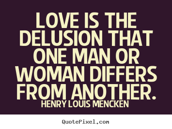 Love quotes - Love is the delusion that one man or woman..