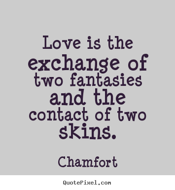 Quotes about love - Love is the exchange of two fantasies and the contact..