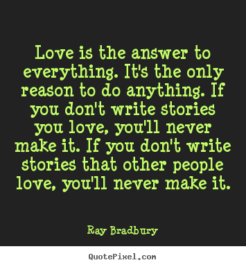 Ray Bradbury picture quote - Love is the answer to everything. it's the only reason.. - Love sayings