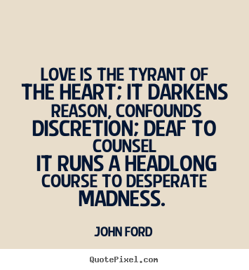 John Ford picture quotes - Love is the tyrant of the heart; it darkens reason, confounds.. - Love quote