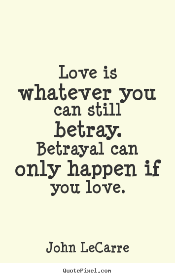 ... can still betray. betrayal can only happen.. John LeCarre love quotes