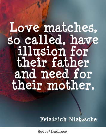 Quotes about love - Love matches, so called, have illusion for their father..