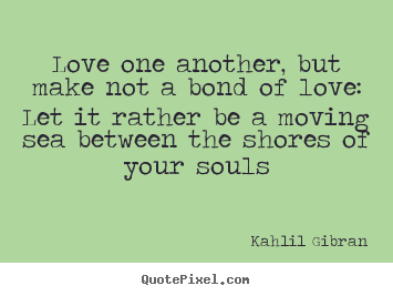 Love One Another Quotes Prepossessing Quote About Love  Love One Another But Make Not A Bond Of