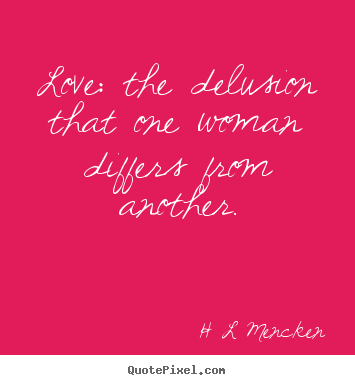 H L Mencken picture quotes - Love: the delusion that one woman differs from another. - Love quotes