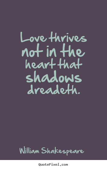 Love thrives not in the heart that shadows dreadeth. William Shakespeare   love quotes