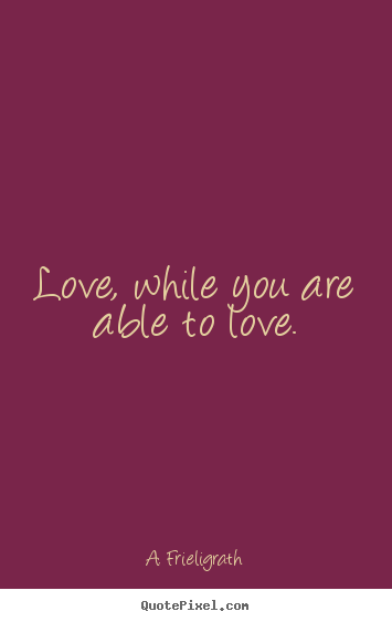Quotes about love - Love, while you are able to love.