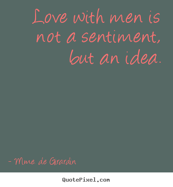 Love quotes - Love with men is not a sentiment, but an idea.