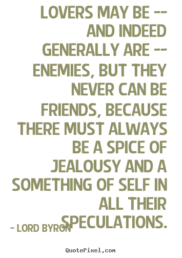 Lord Byron picture quotes - Lovers may be -- and indeed generally are -- enemies,.. - Love quotes