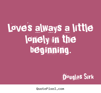Quote about love - Love's always a little lonely in the beginning.