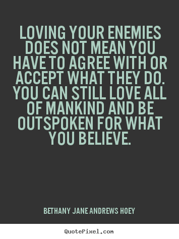 Bethany Jane Andrews Hoey picture sayings - Loving your enemies does not mean you have to agree with.. - Love quotes