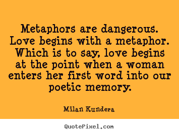 love quotes metaphors are dangerous love begins with a