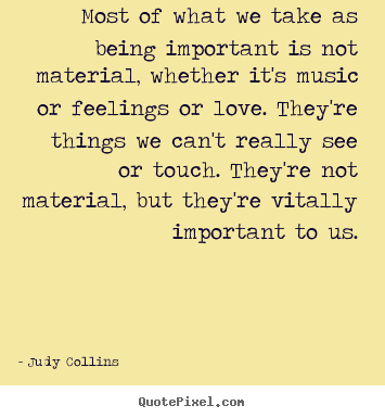 Create your own picture quotes about love - Most of what we take as being important is not material, whether..