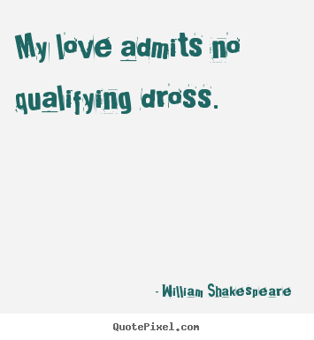 My love admits no qualifying dross. William Shakespeare  famous love quote