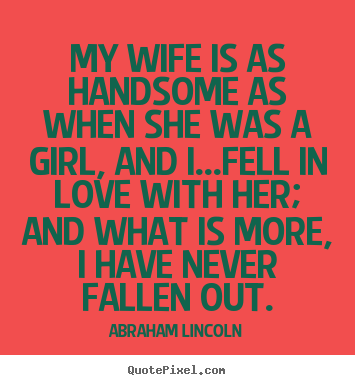 My wife is as handsome as when she was a girl, and i...fell in love.. Abraham Lincoln  love quotes