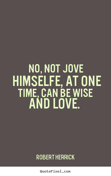 Love quotes - No, not jove himselfe, at one time, can be wise and..