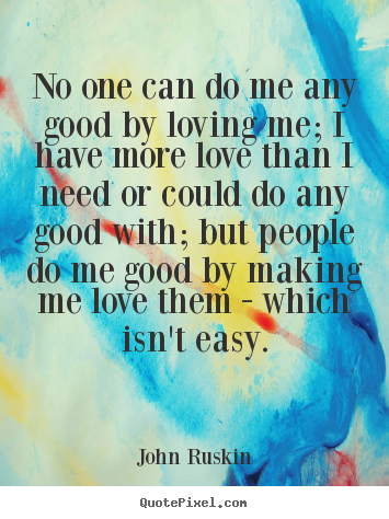John Ruskin picture quotes - No one can do me any good by loving me; i have more.. - Love quotes