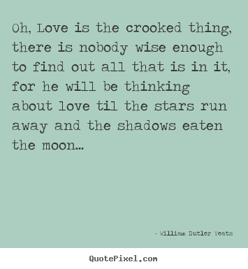 Love sayings - Oh, love is the crooked thing, there is nobody wise enough..