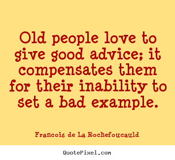 Francois De La Rochefoucauld poster quotes - Old people love to give good advice; it compensates them.. - Love quotes