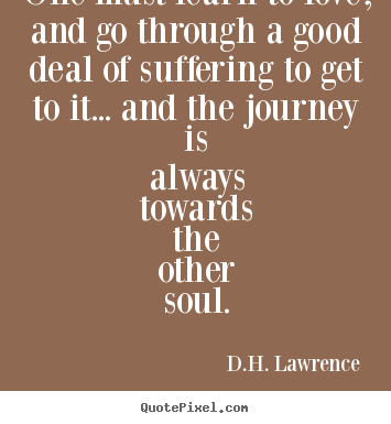 One must learn to love, and go through a good deal of suffering to.. D.H. Lawrence great love quotes