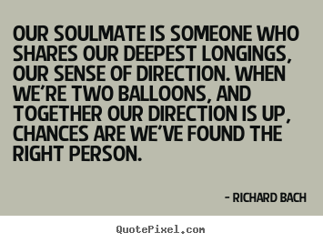 Sayings about love - Our soulmate is someone who shares our deepest longings, our sense..