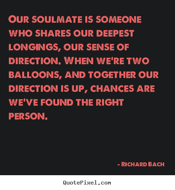 Quotes about love - Our soulmate is someone who shares our deepest..