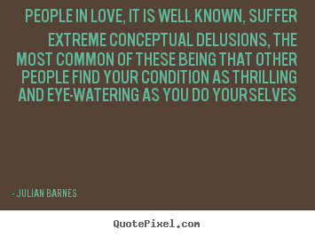 People in love, it is well known, suffer extreme.. Julian Barnes famous love quotes
