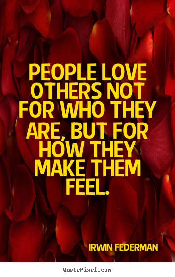 Quotes about love - People love others not for who they are, but for how they make them..