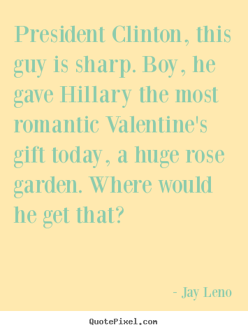 Create custom picture quotes about love - President clinton, this guy is sharp. boy, he gave hillary the most romantic..