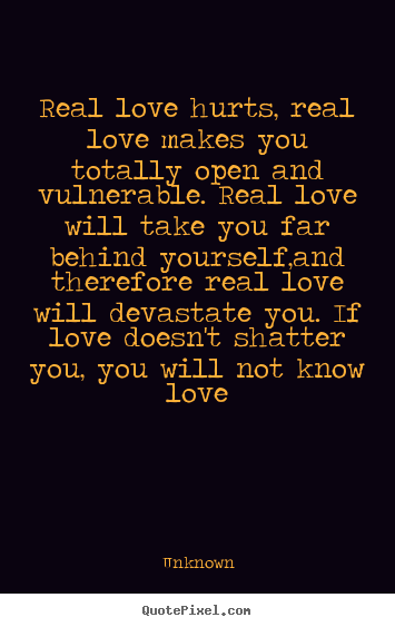 Unknown Poster Quotes   Real Love Hurts, Real Love Makes You Totally..