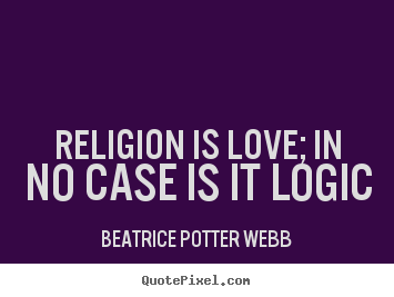 Religion is love; in no case is it logic Beatrice Potter Webb great love quotes