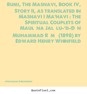 Make poster quote about love - Rumi, the masnavi, book iv, story ii, as translated in masnavi i ma'navi :..