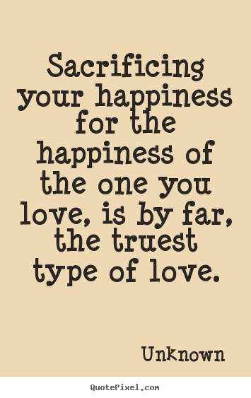 Create Graphic Picture Quotes About Love   Sacrificing Your Happiness For  The Happiness Of The One